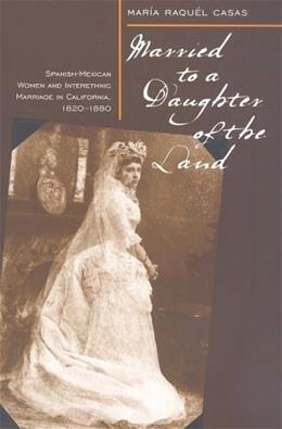 Married to a Daughter of the Land: Spanish-Mexican Women and Interethnic Marriage in California, 1820-80, by Casas 9780874177787