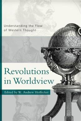 Revolutions in Worldview: Understanding the Flow of Western Thought, by Hoffecker 9780875525730