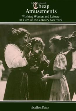 Cheap Amusements: Working Women and Leisure in Turn of the Century New York, by Peiss 9780877225003