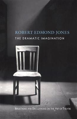 Dramatic Imagination: Reflections and Speculations on the Art of the Theatre, by Jones, Reissue 9780878301843