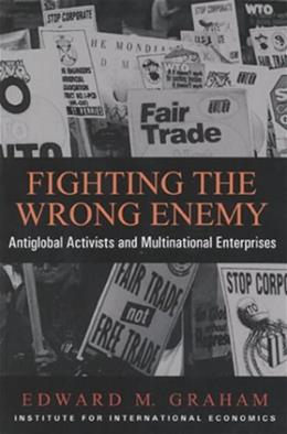 Fighting the Wrong Enemy : Antiglobal Activists and Multinational Enterprises (Praeger Special Studies in U.S, Economic, Social, and Political Issues) 9780881322729