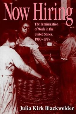 Now Hiring: The Feminization of Work in the United States, 1900-1995, by Blackwelder 9780890967980