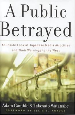 A Public Betrayed: An Inside Look at Japanese Media Atrocities and Their Warnings to the West 1 9780895260468