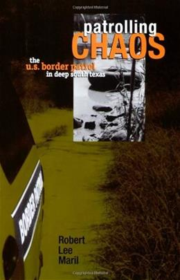 Patrolling Chaos: The U.S. Border Patrol in Deep South Texas, by Maril 9780896725942