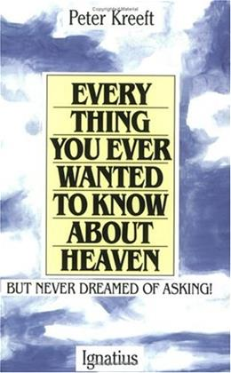 Everything You Ever Wanted to Know About Heaven, but Never Dreamed of Asking, by Kreeft 9780898702972