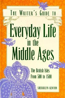 The Writers Guide to Everyday Life in the Middle Ages: The British Isles from 500 to 1500 First Edit 9780898796636