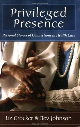 Privileged Presence: Personal Stories of Connections in Health Care 1 9780923521967