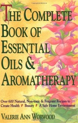 Complete Book of Essential Oils and Aromatherapy: Over 600 Natural, Non-Toxic and Fragrant Recipes to Create Health, by Worwood 9780931432828