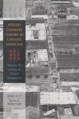 Applied Channel Theory in Chinese Medicine Wang Ju-Yis Lectures on Channel Therapeutics, by Wang 9780939616626