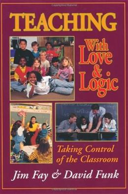 Teaching With Love and Logic:Taking Control of the Classroom, by Fay 9780944634486