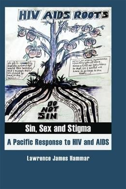 Sin, Sex and Stigma: A Pacific Response to HIV and AIDS, by Hammar 9780955640049