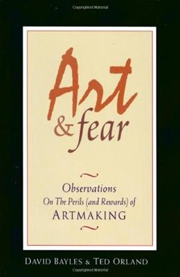 Art and Fear: Observations On the Perils and Rewards of Artmaking, by Bayles 9780961454739