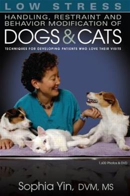 Low Stress Handling, Restraint and Behavior Modification of Dogs and Cats: Techniques for Developing Patients Who Love Their Visits, by Yin BK w/DVD 9780964151840