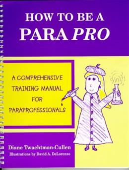 How To Be A Para Pro : A Comprehensive Training Manual For Paraprofessionals, by Twachtman-Cullen 9780966652918