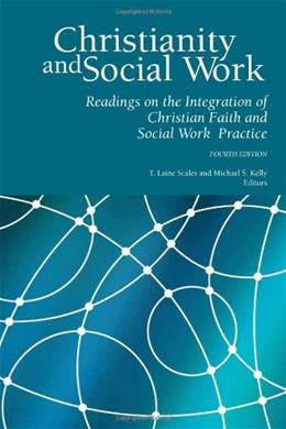 Christianity and Social Work: Readings in the Integration of Christian Faith and Social Work Practice, by Scales, 4th Edition 9780971531871
