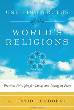 Unifying Truths of the Worlds Religions: Practical Principles for Living and Loving in Peace 9780979630828