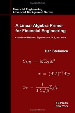 Linear Algebra Primer for Financial Engineering: Covariance Matrices, Eigenvectors, OLS, and more, by Stefanica 9780979757655
