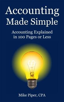 Accounting Made Simple: Accounting Explained in 100 Pages or Less, by Piper 9780981454221