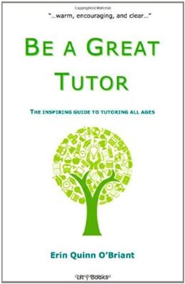 Be a Great Tutor: The Inspiring Guide to Tutoring All Ages 9780984581313