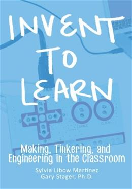 Invent To Learn: Making, Tinkering, and Engineering in the Classroom, by Libow Martinez 9780989151108