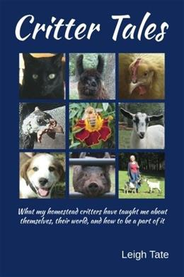 Critter Tales: What my homestead critters have taught me about themselves, their world, and how to be a part of it 9780989711128
