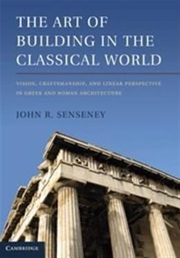 Art of Building in the Classical World: Vision, Craftsmanship, and Linear Perspective in Greek and Roman Architecture, by Senseney 9781107002357