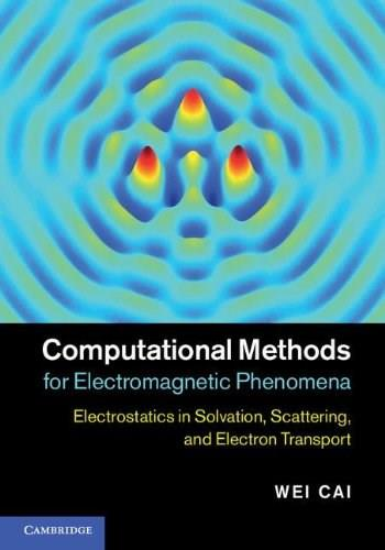 Computational Methods for Electromagnetic Phenomena: Electrostatics in Solvation, Scattering, and Electron Transport, by Cai 9781107021051
