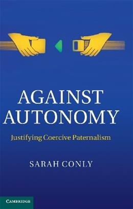 Against Autonomy: Justifying Coercive Paternalism, by Conly 9781107024847