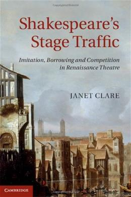 Shakespeares Stage Traffic: Imitation, Borrowing and Competition in Renaissance Theatre, by Clare 9781107040038