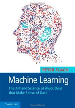 Machine Learning: The Art and Science of Algorithms that Make Sense of Data 9781107096394