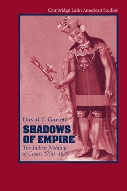 Shadows of Empire: The Indian Nobility of Cusco, 1750-1825 (Cambridge Latin American Studies) 9781107405479