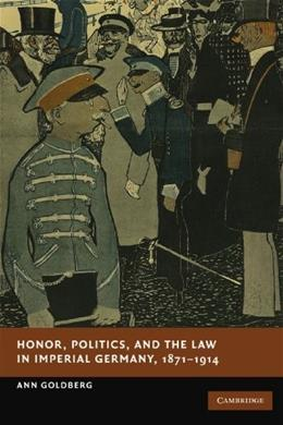 Honor, Politics, and the Law in Imperial Germany, 1871-1914, by Goldberg 9781107411494