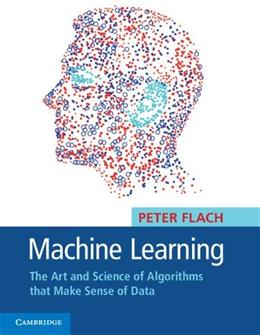 Machine Learning: The Art and Science of Algorithms that Make Sense of Data, by Flach 9781107422223