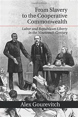 From Slavery to the Cooperative Commonwealth: Labor and Republican Liberty in the Nineteenth Century 9781107663657