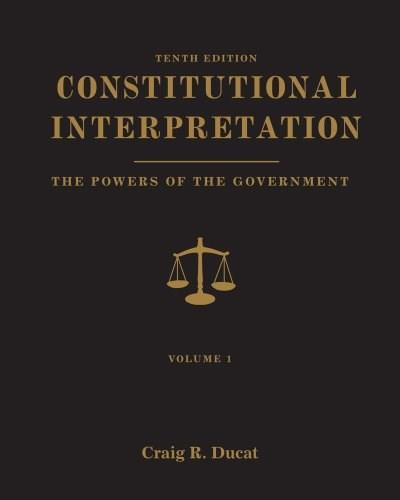 Constitutional Interpretation: Powers of Government, by Ducat, 10th Edition, Volume 1 9781111832995