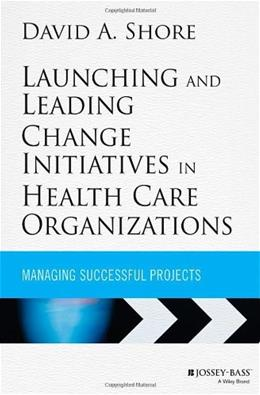Launching and Leading Change Initiatives in Health Care Organizations: Managing Successful Projects, by Shore 9781118099148