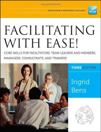 Facilitating with Ease! Core Skills for Facilitators, Team Leaders and Members, Managers, Consultants, and Trainer, by Bens, 3rd Edition 9781118107744