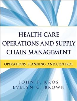 Health Care Operations and Supply Chain Management: Strategy, Operations, Planning, and Control, by Kros 9781118109779