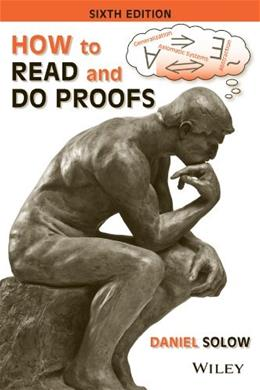 How to Read and Do Proofs: An Introduction to Mathematical Thought Processes, by Solow, 6th Edition 9781118164020
