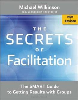 Secrets of Facilitation: The SMART Guide to Getting Results with Groups, by Wilkinson, 2nd Edition 9781118206133