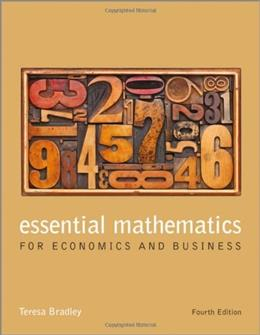 Essential Mathematics for Economics and Business, by Bradley, 4th Edition 9781118358290