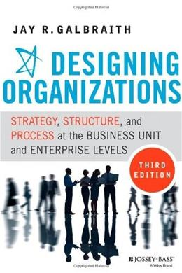 Designing Organizations: Strategy, Structure, and Process at the Business Unit and Enterprise Levels, by Galbraith, 3rd Edition 9781118409954