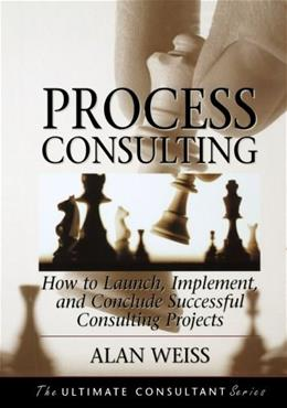 Process Consulting: How to Launch, Implement, and Conclude Successful Consulting Projects, by Weiss 9781118426821