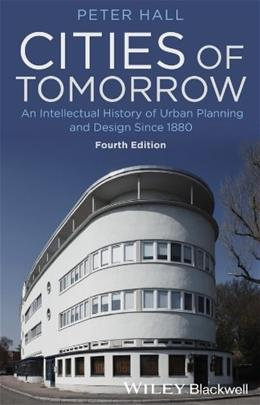 Cities of Tomorrow: An Intellectual History of Urban Planning and Design Since 1880, by Hall, 4th Edition 9781118456477