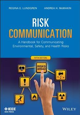 Risk Communication: A Handbook for Communicating Environmental, Safety, and Health Risks, by Lundgren, 5th Edition 9781118456934