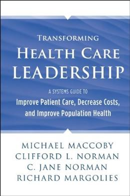 Transforming Health Care Leadership: A Systems Guide to Improve Patient Care, Decrease Costs, and Improve Population Health, by Maccoby 9781118505632