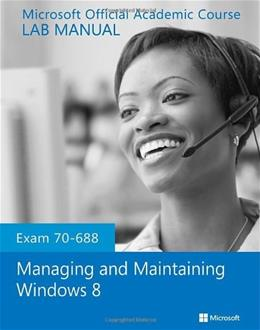 Managing and Maintaining Windows 8, by MOAC, Exam 70-688, Lab Manual 9781118591994