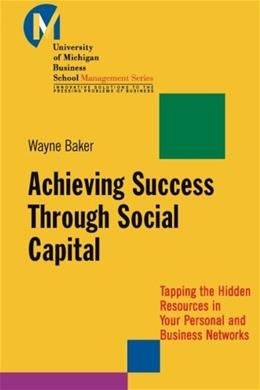 Achieving Success Through Social Capital: Tapping the Hidden Resources in Your Personal and Business Networks (J-B-UMBS Series) 9781118602591