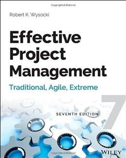 Effective Project Management: Traditional, Agile, Extreme, by Wysocki, 7th Edition 9781118729168