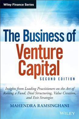 The Business of Venture Capital: Insights from Leading Practitioners on the Art of Raising a Fund, Deal Structuring, Value Creation, and Exit Strategies (Wiley Finance) 2nd Editio 9781118752197